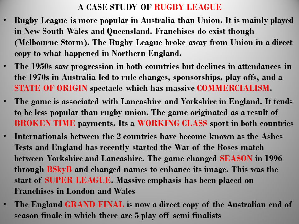 A CASE STUDY OF RUGBY LEAGUE Rugby League is more popular in Australia than Union. It is mainly played in New South Wales and Queensland. Franchises d