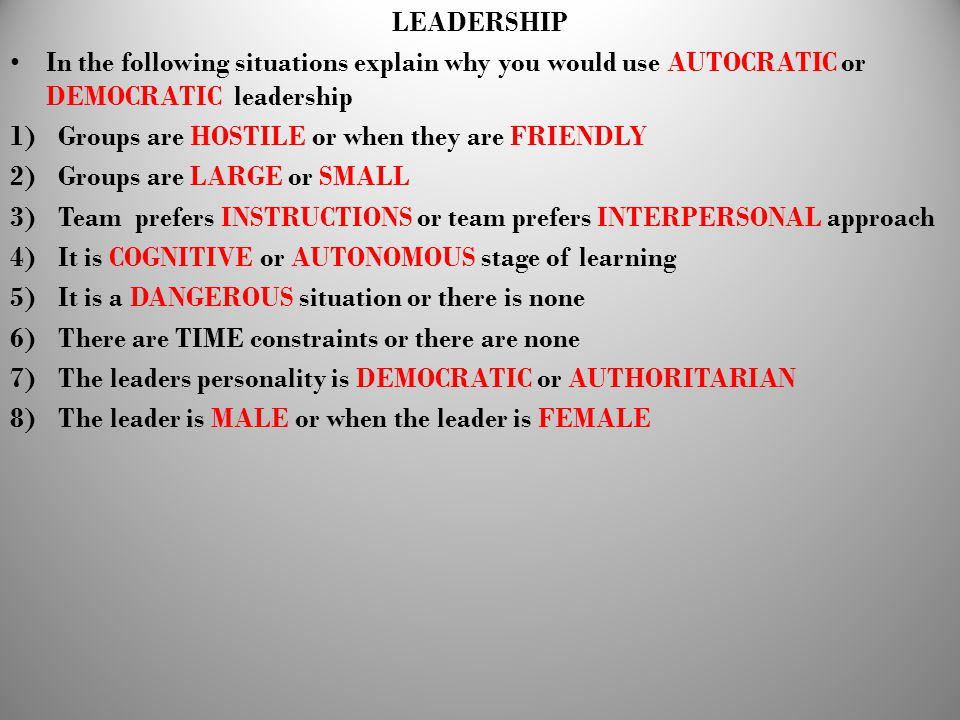 LEADERSHIP In the following situations explain why you would use AUTOCRATIC or DEMOCRATIC leadership 1)Groups are HOSTILE or when they are FRIENDLY 2)