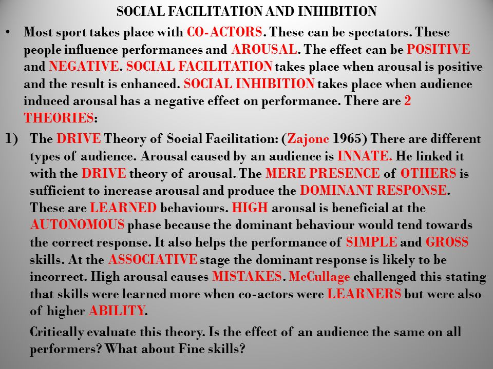 SOCIAL FACILITATION AND INHIBITION Most sport takes place with CO-ACTORS. These can be spectators. These people influence performances and AROUSAL. Th