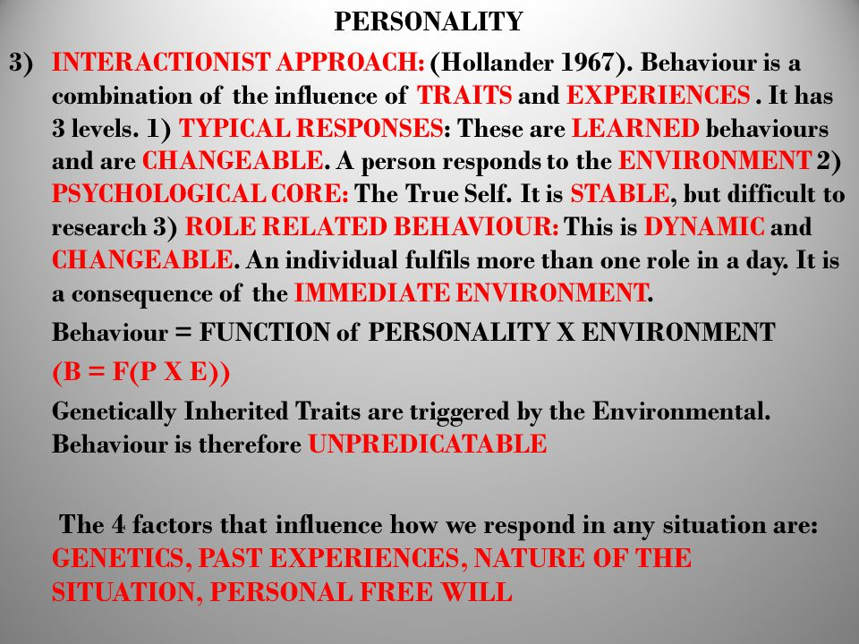 PERSONALITY 3) INTERACTIONIST APPROACH: (Hollander 1967). Behaviour is a combination of the influence of TRAITS and EXPERIENCES. It has 3 levels. 1) T