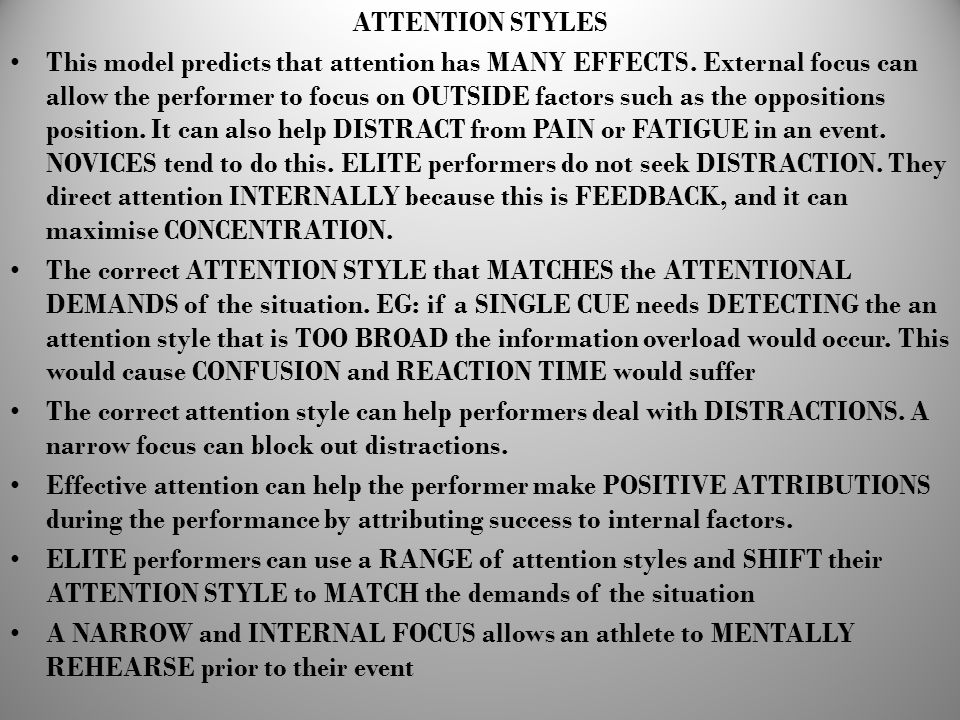 ATTENTION STYLES This model predicts that attention has MANY EFFECTS. External focus can allow the performer to focus on OUTSIDE factors such as the o