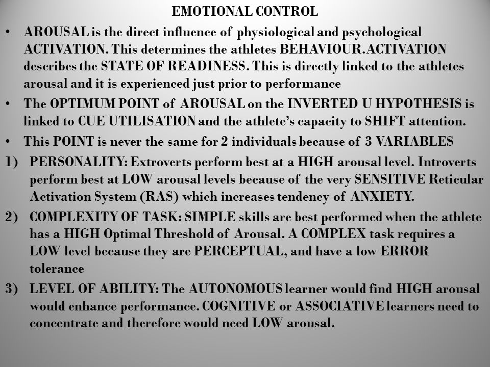 EMOTIONAL CONTROL AROUSAL is the direct influence of physiological and psychological ACTIVATION. This determines the athletes BEHAVIOUR.ACTIVATION des