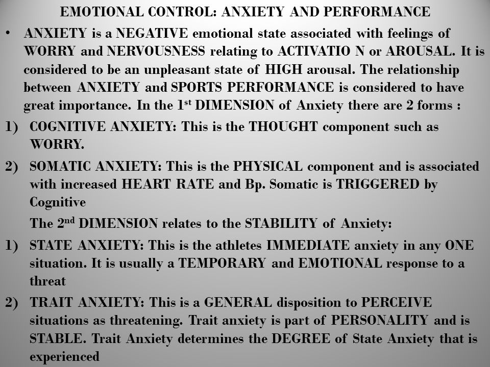 EMOTIONAL CONTROL: ANXIETY AND PERFORMANCE ANXIETY is a NEGATIVE emotional state associated with feelings of WORRY and NERVOUSNESS relating to ACTIVAT