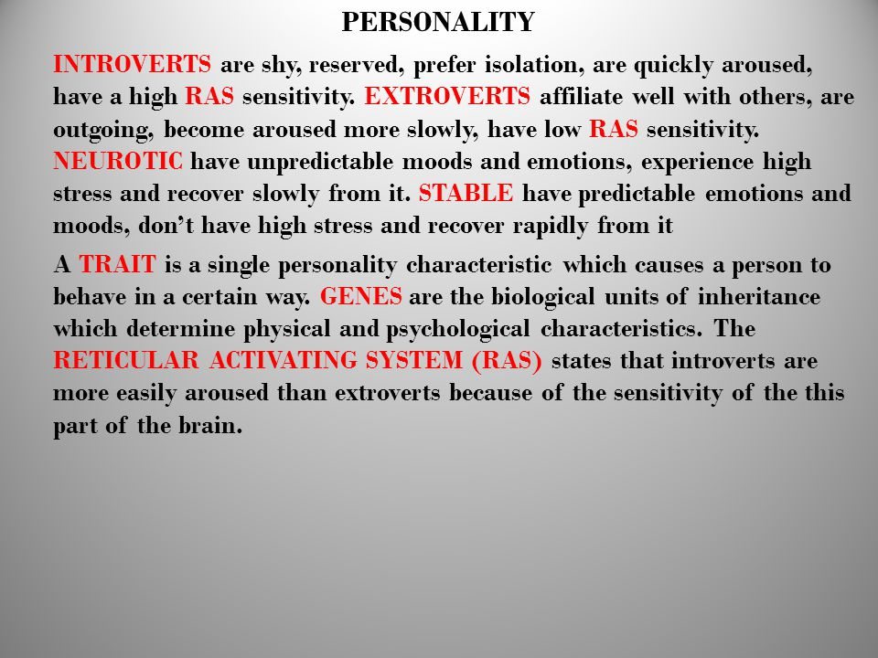 PERSONALITY INTROVERTS are shy, reserved, prefer isolation, are quickly aroused, have a high RAS sensitivity. EXTROVERTS affiliate well with others, a