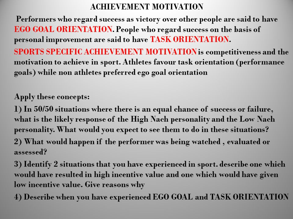 ACHIEVEMENT MOTIVATION Performers who regard success as victory over other people are said to have EGO GOAL ORIENTATION. People who regard success on