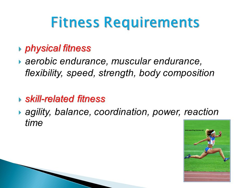  physical fitness  aerobic endurance, muscular endurance, flexibility, speed, strength, body composition  skill-related fitness  agility, balance, coordination, power, reaction time