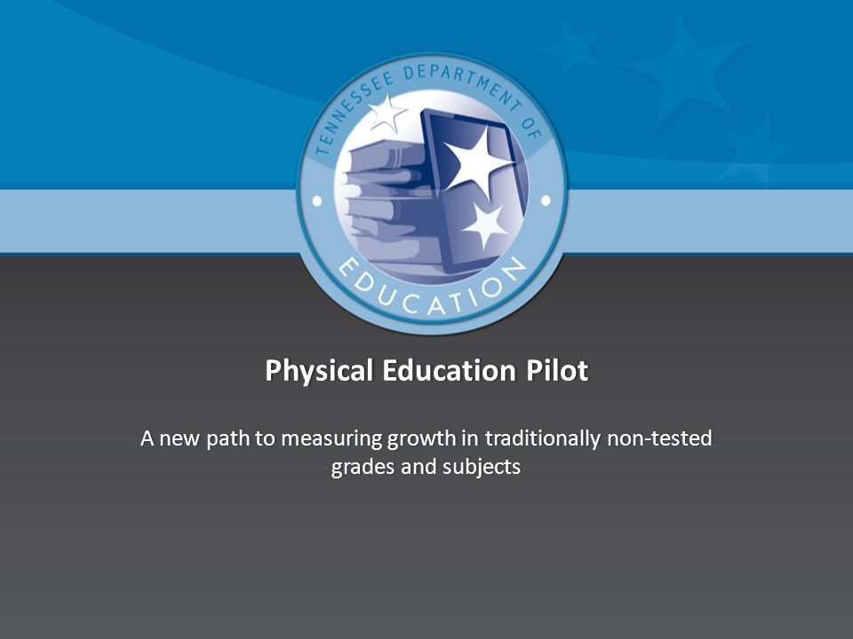 Physical Education PilotPhysical Education Pilot A new path to measuring growth in traditionally non-tested grades and subjects