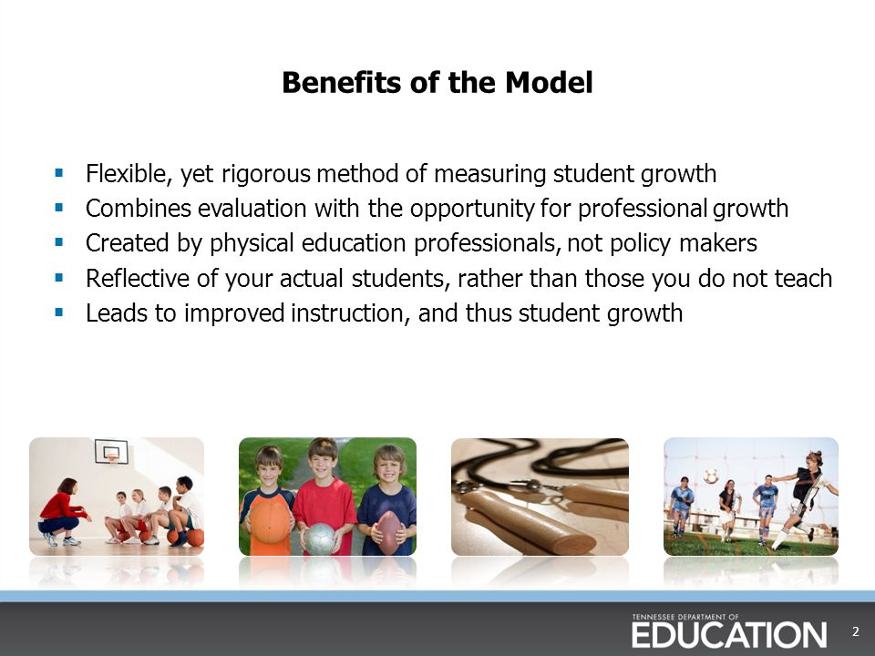 Benefits of the Model  Flexible, yet rigorous method of measuring student growth  Combines evaluation with the opportunity for professional growth  Created by physical education professionals, not policy makers  Reflective of your actual students, rather than those you do not teach  Leads to improved instruction, and thus student growth 2