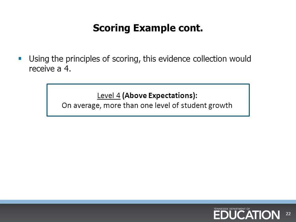 Scoring Example cont.  Using the principles of scoring, this evidence collection would receive a 4. 22 Level 4 (Above Expectations): On average, more