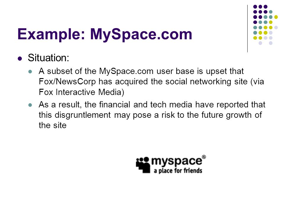 Example: MySpace.com Situation: While growth continues to explode at MySpace.com, there is concern that the site's cool factor may be at risk with its core user base In particular, early research has shown concern that the site will sell out or change from its current configuration