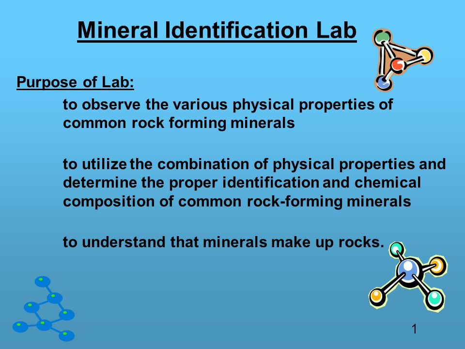 Mineral Identification Lab Purpose of Lab: to observe the various physical properties of common rock forming minerals to utilize the combination of physical properties and determine the proper identification and chemical composition of common rock-forming minerals to understand that minerals make up rocks.