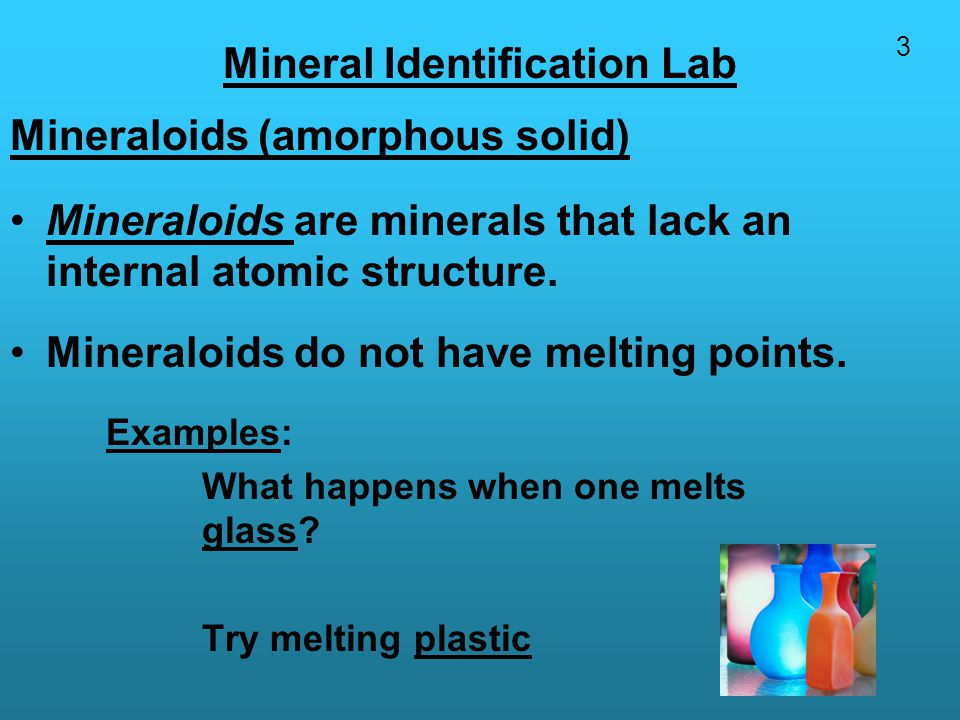 Mineral Identification Lab Mineraloids (amorphous solid) Mineraloids are minerals that lack an internal atomic structure.