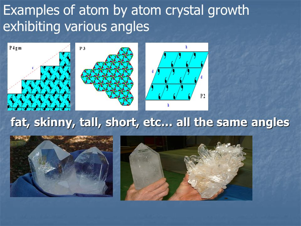 Examples of atom by atom crystal growth exhibiting various angles fat, skinny, tall, short, etc… all the same angles
