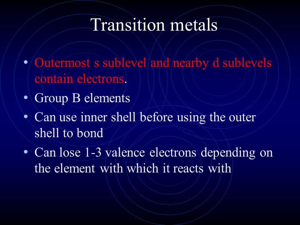 Transition metals Outermost s sublevel and nearby d sublevels contain electrons. Group B elements Can use inner shell before using the outer shell to