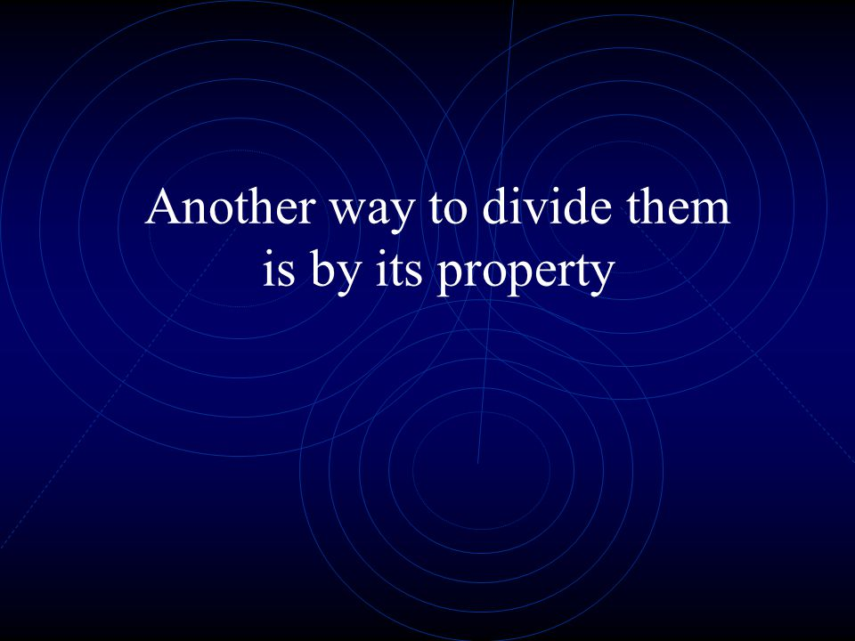 Another way to divide them is by its property