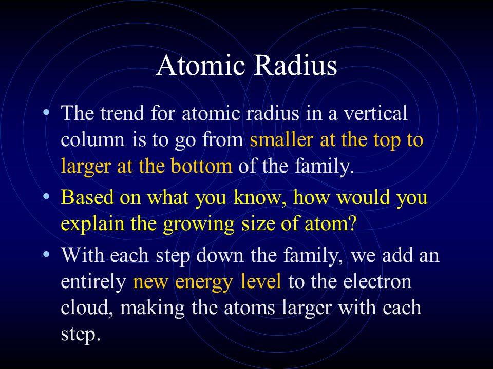 Atomic Radius The trend for atomic radius in a vertical column is to go from smaller at the top to larger at the bottom of the family. Based on what y