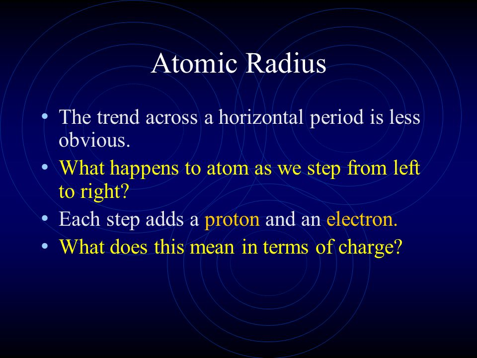 Atomic Radius The trend across a horizontal period is less obvious. What happens to atom as we step from left to right? Each step adds a proton and an