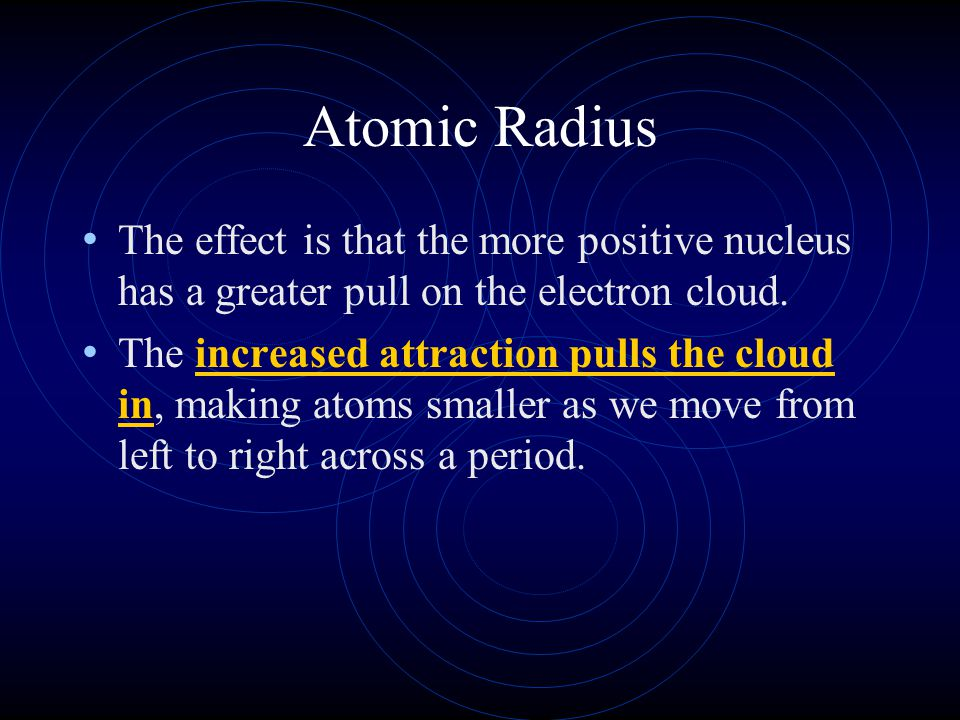 Atomic Radius The effect is that the more positive nucleus has a greater pull on the electron cloud. The increased attraction pulls the cloud in, maki