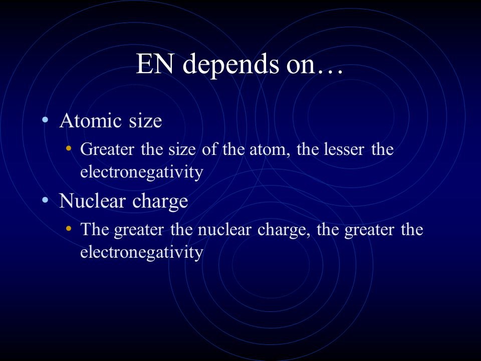 EN depends on… Atomic size Greater the size of the atom, the lesser the electronegativity Nuclear charge The greater the nuclear charge, the greater t