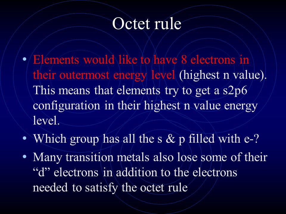 Octet rule Elements would like to have 8 electrons in their outermost energy level (highest n value). This means that elements try to get a s2p6 confi