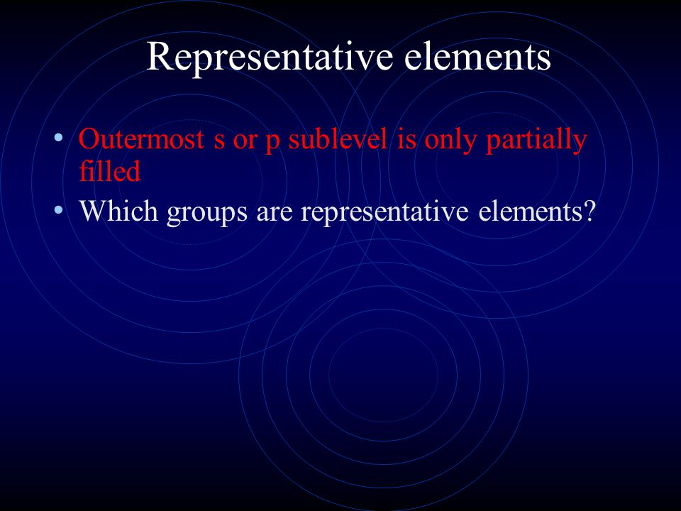 Representative elements Outermost s or p sublevel is only partially filled Which groups are representative elements?