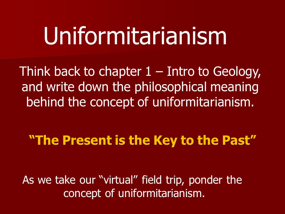 Uniformitarianism Think back to chapter 1 – Intro to Geology, and write down the philosophical meaning behind the concept of uniformitarianism.