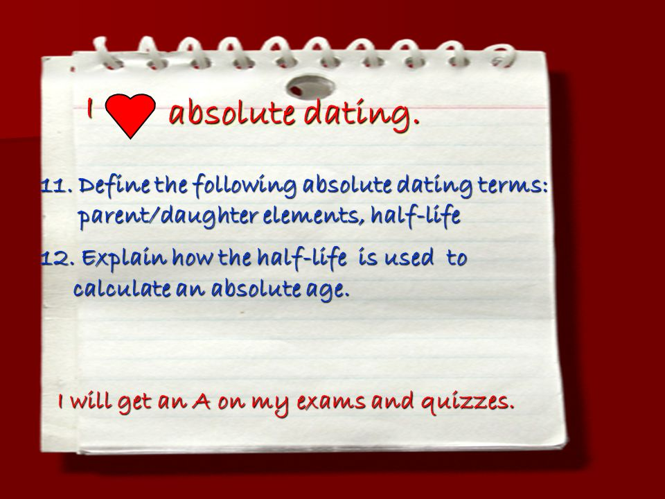 II absolute dating. I will get an A on my exams and quizzes. 11. Define the following absolute dating terms: parent/daughter elements, half-life paren