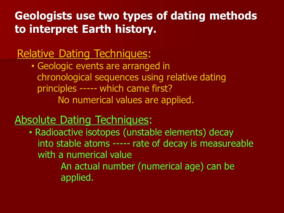 Geologists use two types of dating methods to interpret Earth history. Relative Dating Techniques: Geologic events are arranged in Geologic events are
