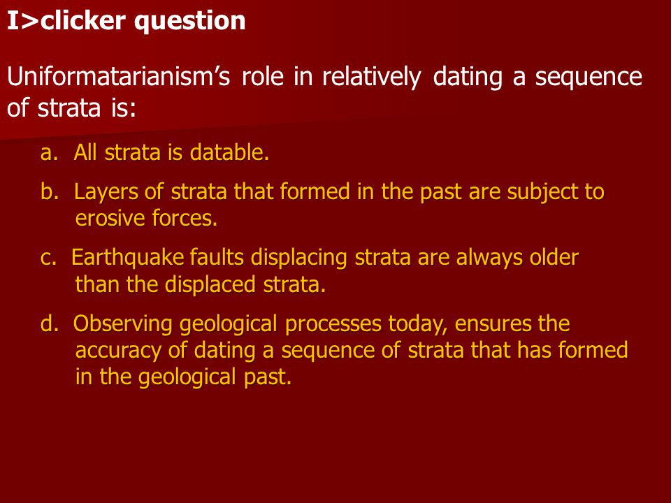 I>clicker question Uniformatarianism's role in relatively dating a sequence of strata is: a.All strata is datable. b.Layers of strata that formed in t