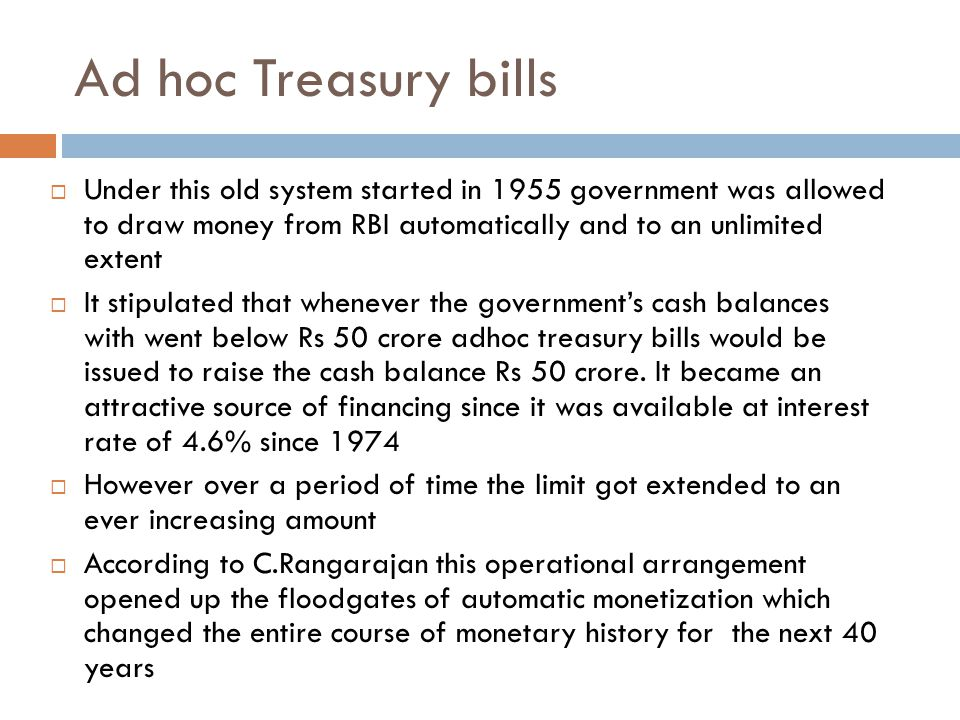 Ad hoc Treasury bills  Under this old system started in 1955 government was allowed to draw money from RBI automatically and to an unlimited extent  It stipulated that whenever the government's cash balances with went below Rs 50 crore adhoc treasury bills would be issued to raise the cash balance Rs 50 crore.