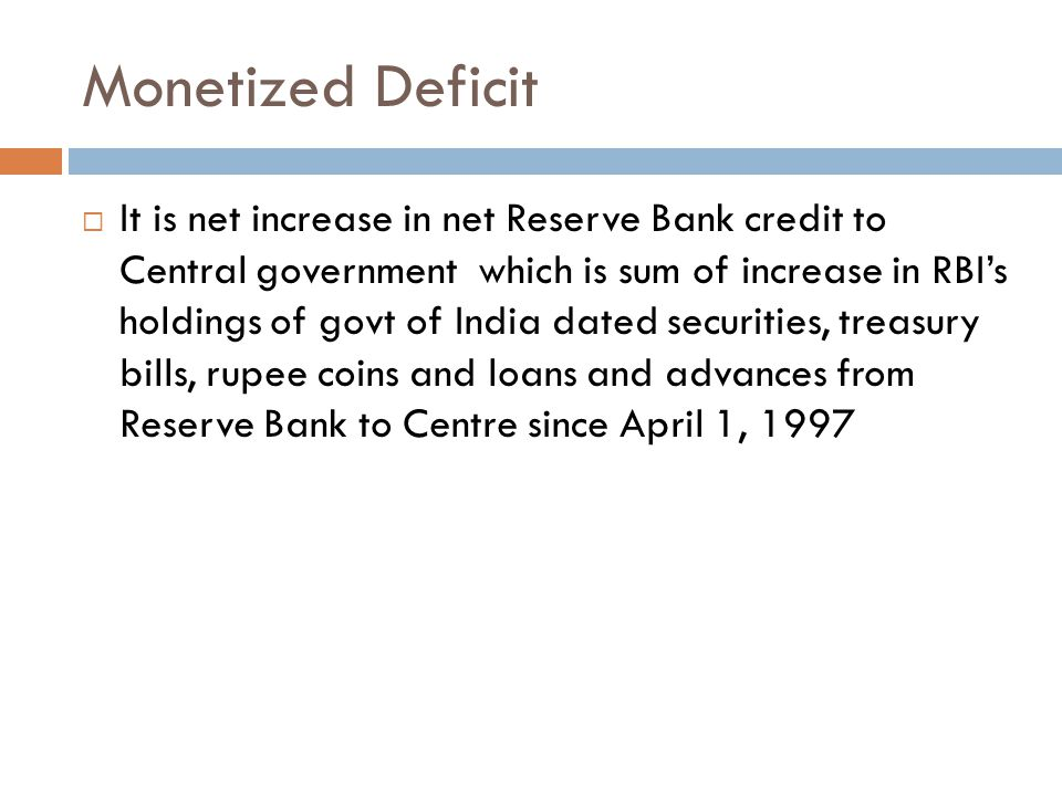 Monetized Deficit  It is net increase in net Reserve Bank credit to Central government which is sum of increase in RBI's holdings of govt of India dated securities, treasury bills, rupee coins and loans and advances from Reserve Bank to Centre since April 1, 1997