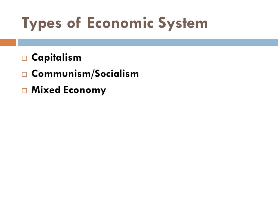 Types of Economic System  Capitalism  Communism/Socialism  Mixed Economy