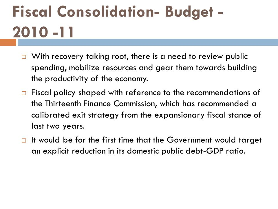 Fiscal Consolidation- Budget - 2010 -11  With recovery taking root, there is a need to review public spending, mobilize resources and gear them towards building the productivity of the economy.