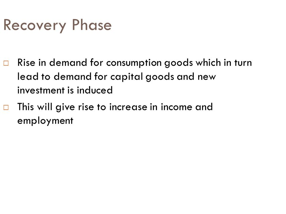Recovery Phase  Rise in demand for consumption goods which in turn lead to demand for capital goods and new investment is induced  This will give rise to increase in income and employment