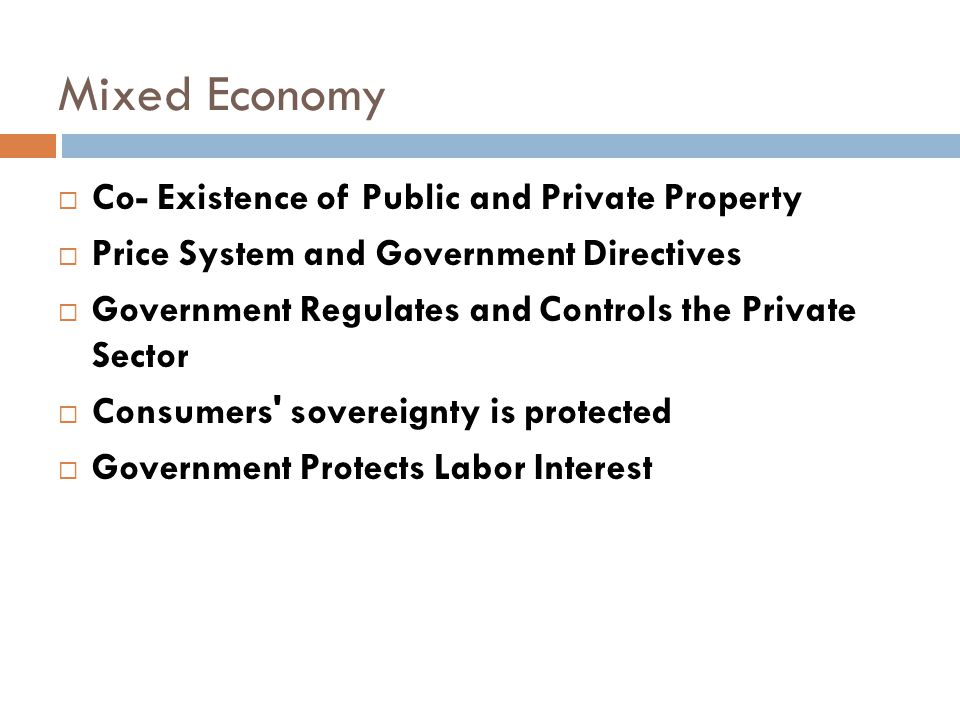 Mixed Economy  Co- Existence of Public and Private Property  Price System and Government Directives  Government Regulates and Controls the Private Sector  Consumers sovereignty is protected  Government Protects Labor Interest