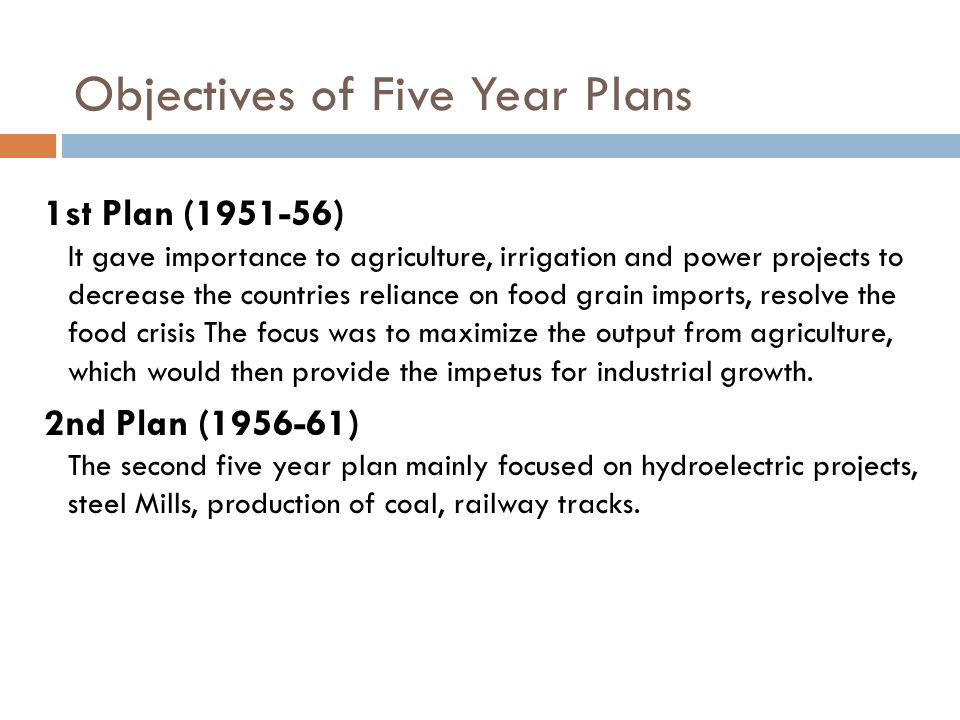 Objectives of Five Year Plans 1st Plan (1951-56) It gave importance to agriculture, irrigation and power projects to decrease the countries reliance on food grain imports, resolve the food crisis The focus was to maximize the output from agriculture, which would then provide the impetus for industrial growth.