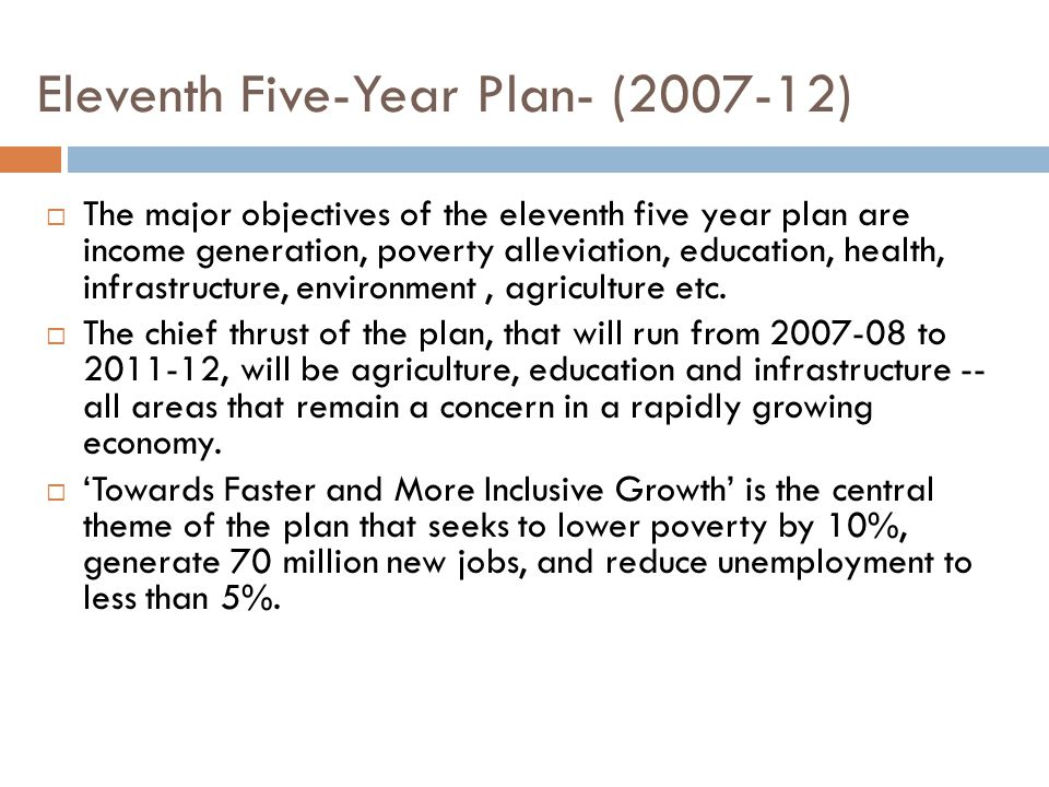 Eleventh Five-Year Plan- (2007-12)  The major objectives of the eleventh five year plan are income generation, poverty alleviation, education, health, infrastructure, environment, agriculture etc.