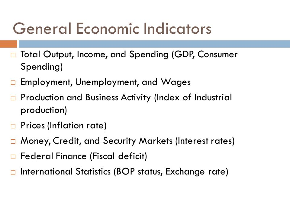 General Economic Indicators  Total Output, Income, and Spending (GDP, Consumer Spending)  Employment, Unemployment, and Wages  Production and Business Activity (Index of Industrial production)  Prices (Inflation rate)  Money, Credit, and Security Markets (Interest rates)  Federal Finance (Fiscal deficit)  International Statistics (BOP status, Exchange rate)