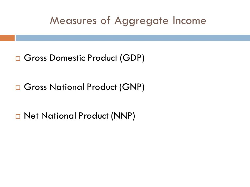 Measures of Aggregate Income  Gross Domestic Product (GDP)  Gross National Product (GNP)  Net National Product (NNP)