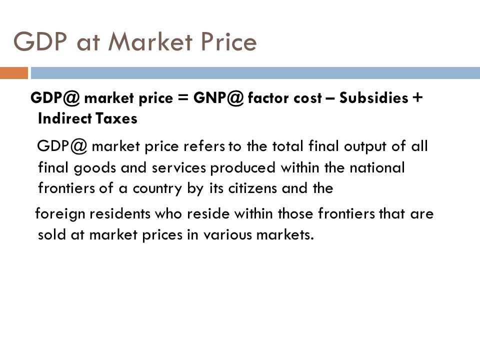 GDP at Market Price GDP@ market price = GNP@ factor cost – Subsidies + Indirect Taxes GDP@ market price refers to the total final output of all final goods and services produced within the national frontiers of a country by its citizens and the foreign residents who reside within those frontiers that are sold at market prices in various markets.
