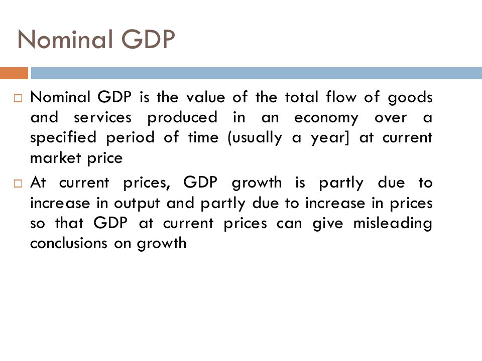 Nominal GDP  Nominal GDP is the value of the total flow of goods and services produced in an economy over a specified period of time (usually a year] at current market price  At current prices, GDP growth is partly due to increase in output and partly due to increase in prices so that GDP at current prices can give misleading conclusions on growth