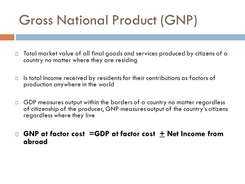 Gross National Product (GNP)  Total market value of all final goods and services produced by citizens of a country no matter where they are residing  Is total Income received by residents for their contributions as factors of production anywhere in the world  GDP measures output within the borders of a country no matter regardless of citizenship of the producer, GNP measures output of the country's citizens regardless where they live  GNP at factor cost =GDP at factor cost + Net Income from abroad