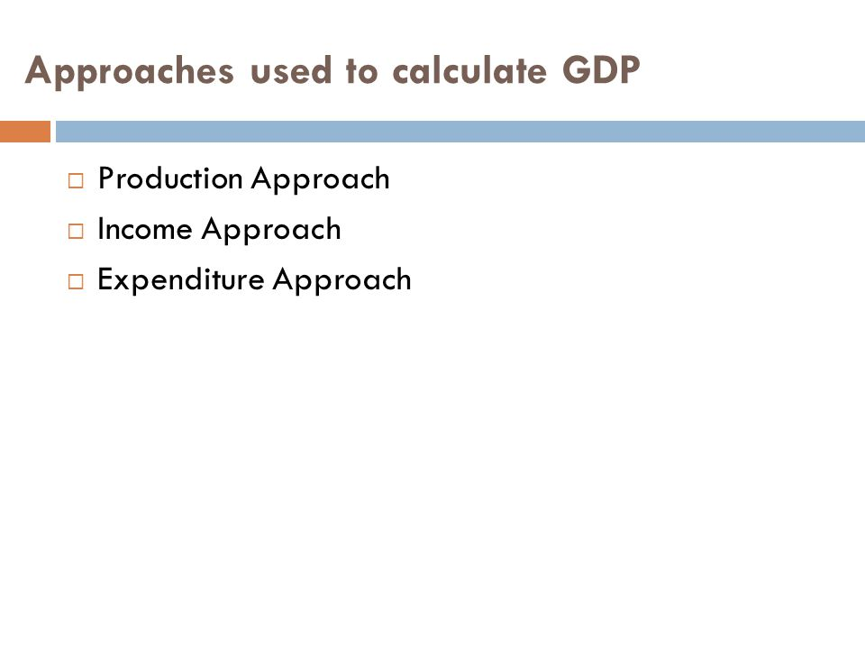 Approaches used to calculate GDP  Production Approach  Income Approach  Expenditure Approach