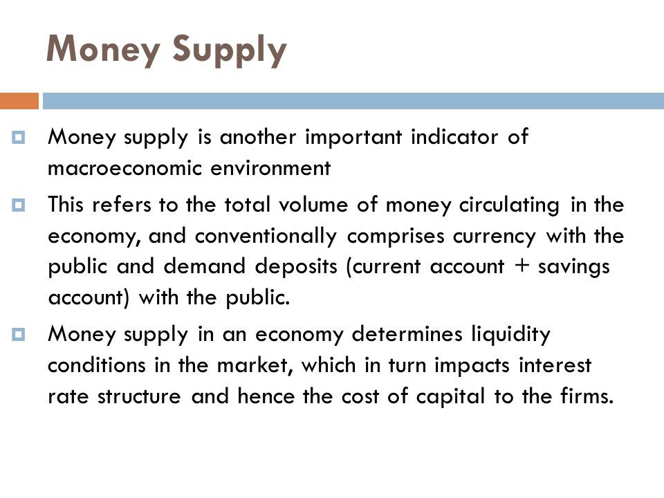 Money Supply  Money supply is another important indicator of macroeconomic environment  This refers to the total volume of money circulating in the economy, and conventionally comprises currency with the public and demand deposits (current account + savings account) with the public.