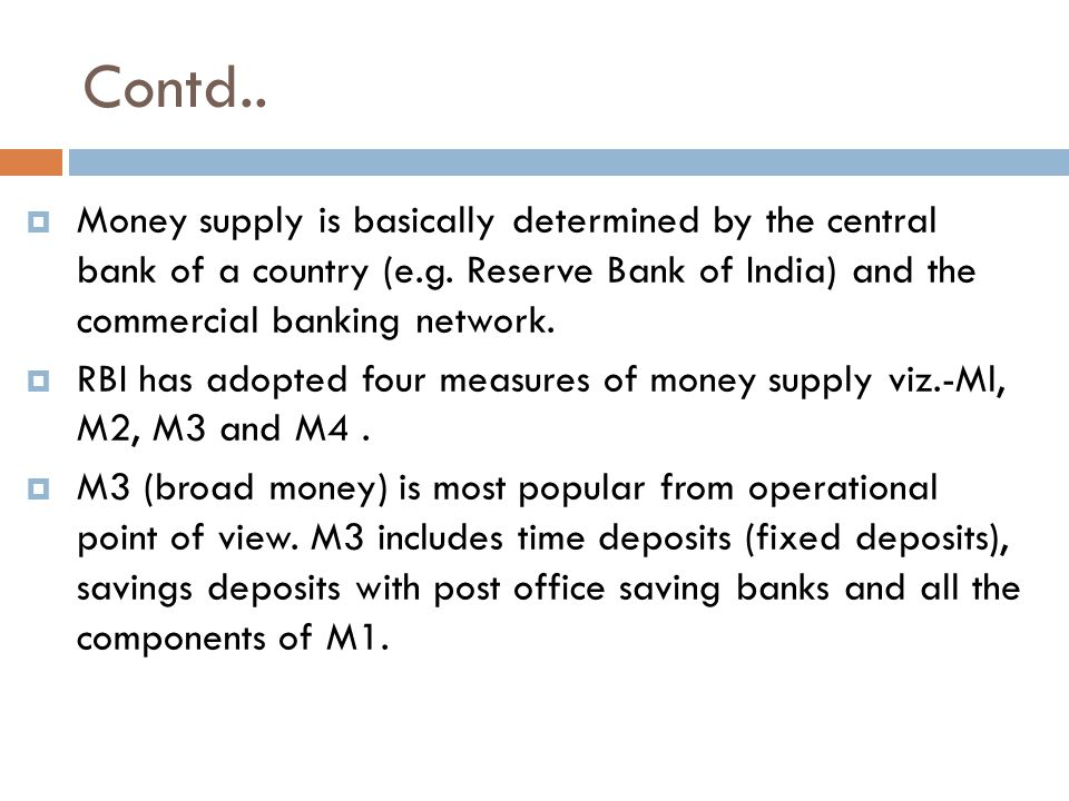 Contd.. Money supply is basically determined by the central bank of a country (e.g.