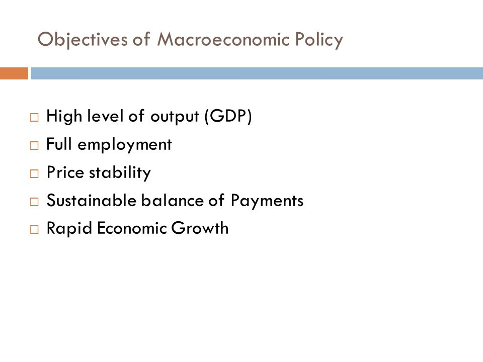 Objectives of Macroeconomic Policy  High level of output (GDP)  Full employment  Price stability  Sustainable balance of Payments  Rapid Economic Growth