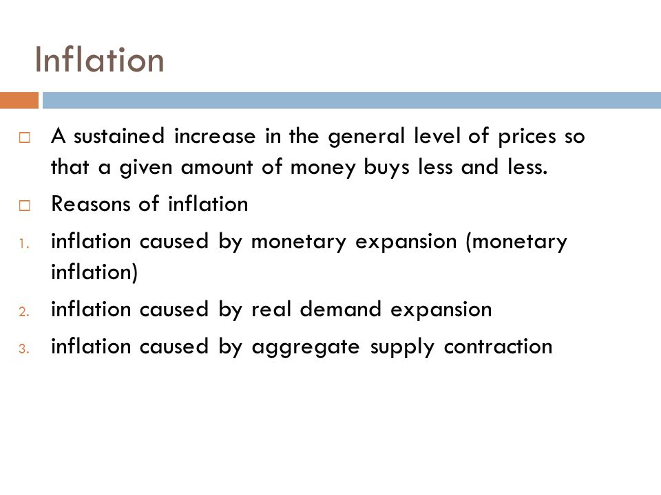 Inflation  A sustained increase in the general level of prices so that a given amount of money buys less and less.