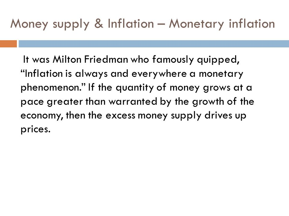 Money supply & Inflation – Monetary inflation It was Milton Friedman who famously quipped, Inflation is always and everywhere a monetary phenomenon. If the quantity of money grows at a pace greater than warranted by the growth of the economy, then the excess money supply drives up prices.