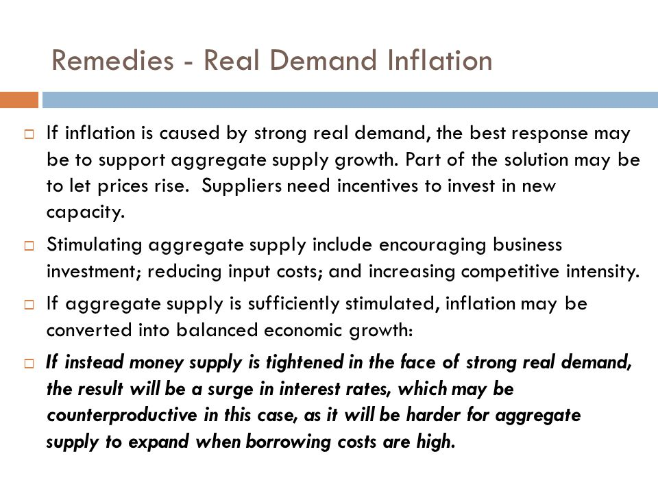 Remedies - Real Demand Inflation  If inflation is caused by strong real demand, the best response may be to support aggregate supply growth.