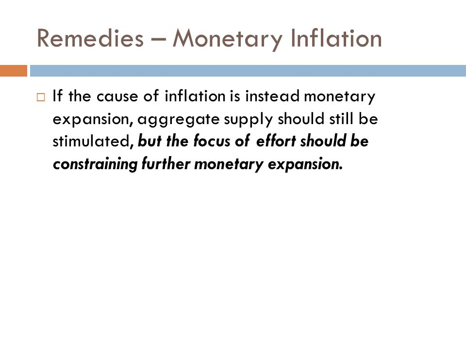 Remedies – Monetary Inflation  If the cause of inflation is instead monetary expansion, aggregate supply should still be stimulated, but the focus of effort should be constraining further monetary expansion.